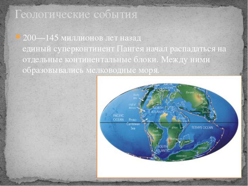 200—145 миллионов лет назад единыйсуперконтинентПангеяначал распадаться на...