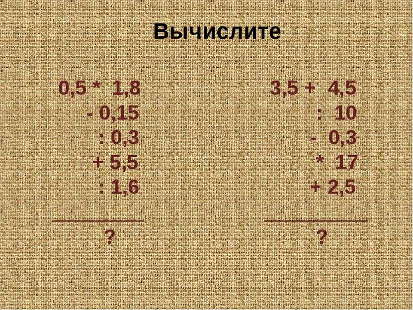 0,5 * 1,8 - 0,15 : 0,3 + 5,5 : 1,6 ________ ? 3,5 + 4,5 : 10 - 0,3 * 17 + 2,5...