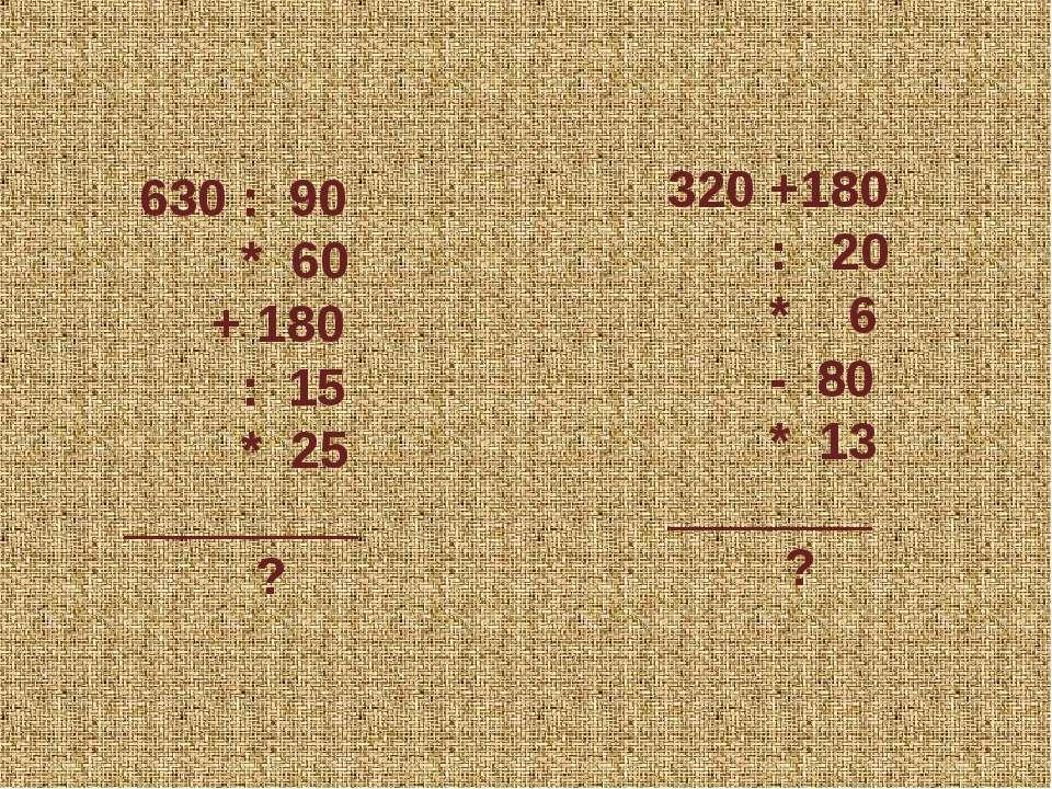 630 : 90 * 60 + 180 : 15 * 25 ________ ? 320 +180 : 20 * 6 - 80 * 13 _______ ?