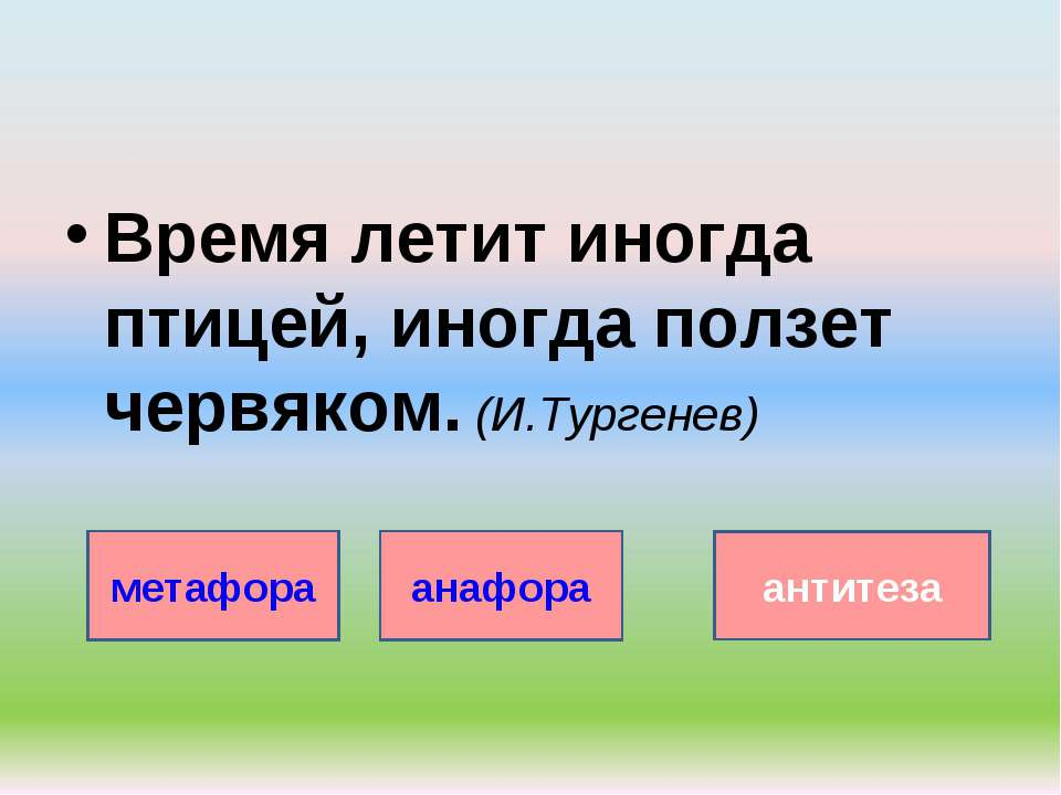 Время летит иногда птицей, иногда ползет червяком.(И.Тургенев) метафора анаф...