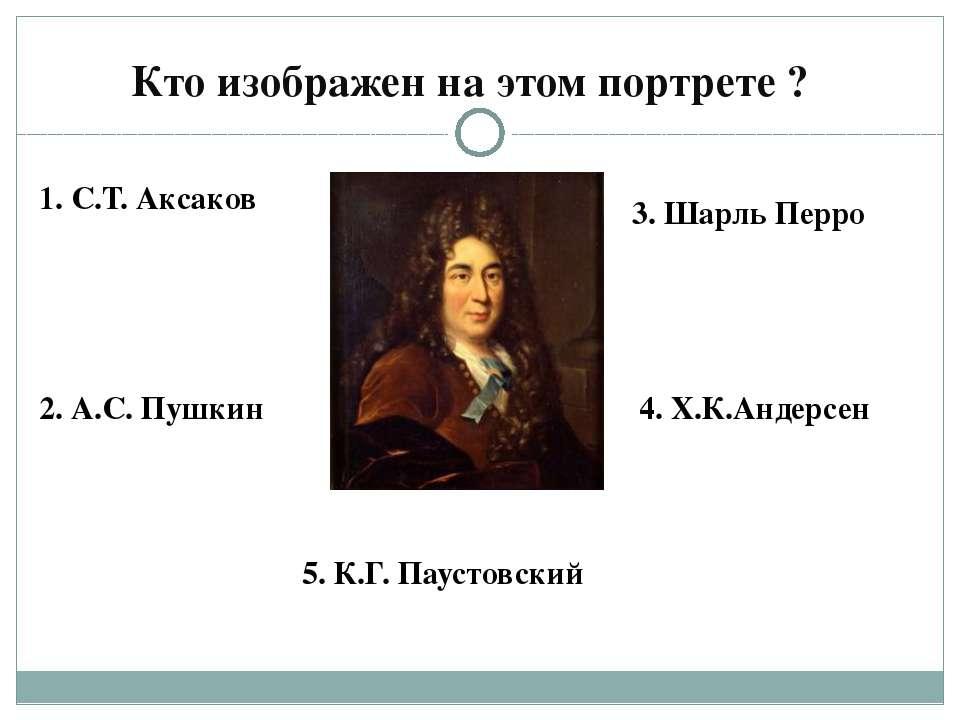 Кто изображен на этом портрете ? 1. С.Т. Аксаков 2. А.С. Пушкин 3. Шарль Перр...