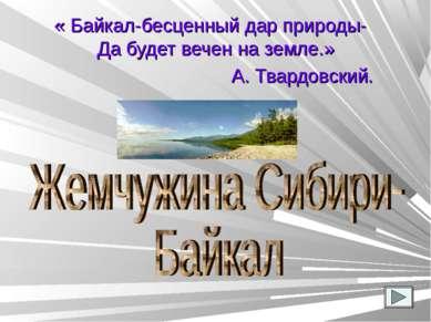 « Байкал-бесценный дар природы- Да будет вечен на земле.» А. Твардовский.