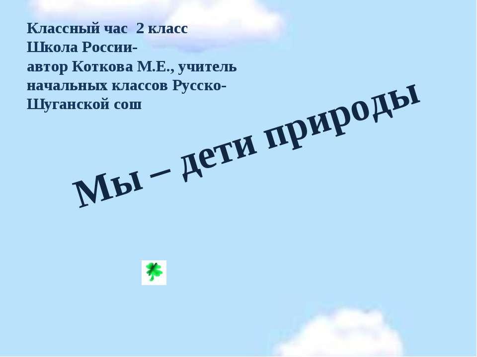 Мы – дети природы Классный час 2 класс Школа России- автор Коткова М.Е., учит...