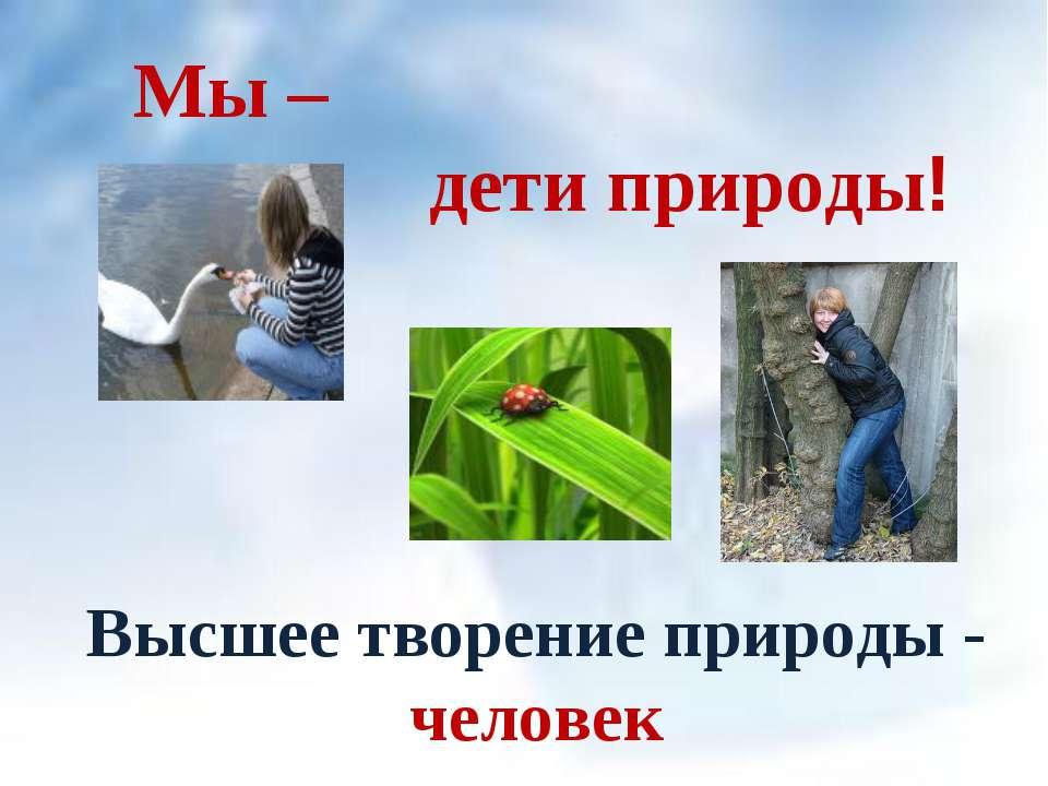 Высшее творение природы - человек Мы – дети природы!