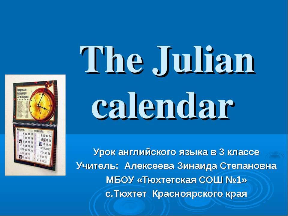 The Julian calendar Урок английского языка в 3 классе Учитель: Алексеева Зина...