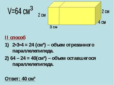 II способ 2•3•4 = 24 (cм³) – объем отрезанного параллелепипеда. 2) 64 – 24 = ...