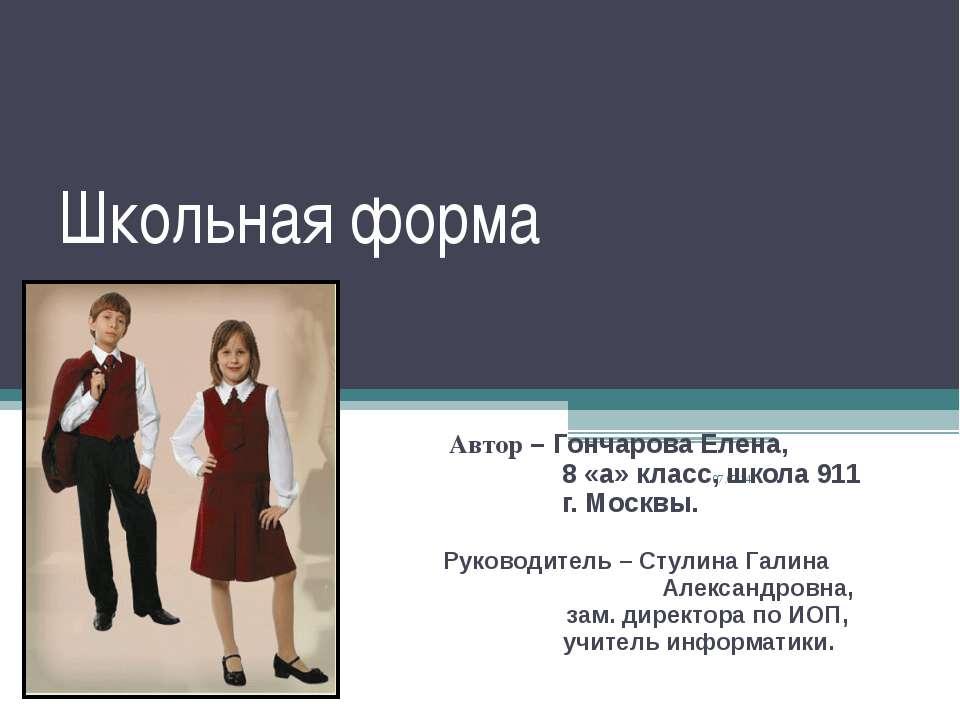 Школьная форма Автор – Гончарова Елена, 8 «а» класс, школа 911 г. Москвы. Рук...