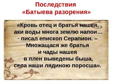 Последствия «Батыева разорения» «Кровь отец и братья нашея, аки воды многа зе...
