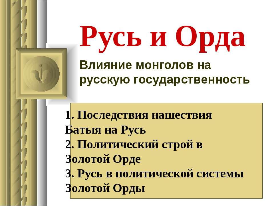 Русь и Орда Влияние монголов на русскую государственность 1. Последствия наше...
