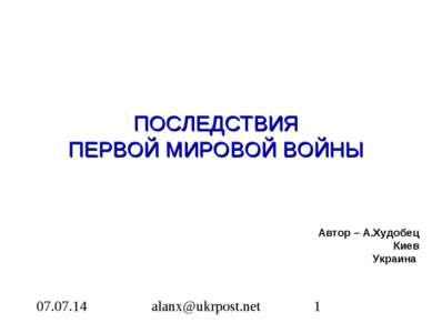 ПОСЛЕДСТВИЯ ПЕРВОЙ МИРОВОЙ ВОЙНЫ Автор – А.Худобец Киев Украина alanx@ukrpost...