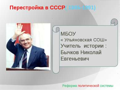 Перестройка в СССР( 1985-1991) Реформа политической системы МБОУ « Ульяновска...