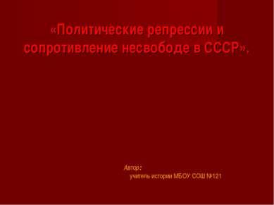 «Политические репрессии и сопротивление несвободе в СССР». Автор: учитель ист...