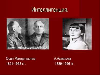 Интеллигенция. Осип Мандельштам А.Ахматова 1891-1938 гг. 1889-1966 гг.