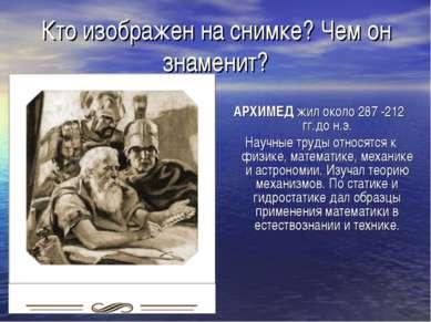 Кто изображен на снимке? Чем он знаменит? АРХИМЕД жил около 287 -212 гг.до н....