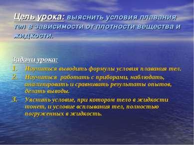 Цель урока: выяснить условия плавания тел в зависимости от плотности вещества...