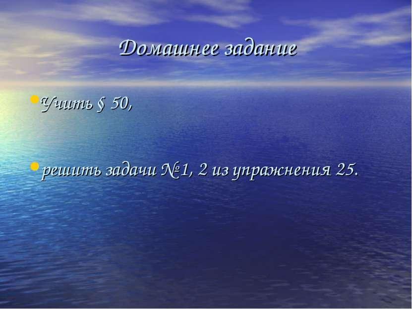 Домашнее задание Учить § 50, решить задачи № 1, 2 из упражнения 25.