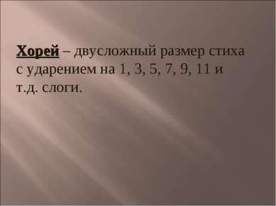 Хорей – двусложный размер стиха с ударением на 1, 3, 5, 7, 9, 11 и т.д. слоги.