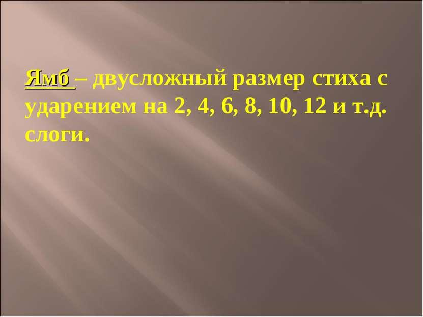 Ямб – двусложный размер стиха с ударением на 2, 4, 6, 8, 10, 12 и т.д. слоги.