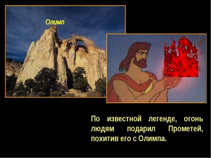По известной легенде, огонь людям подарил Прометей, похитив его с Олимпа.