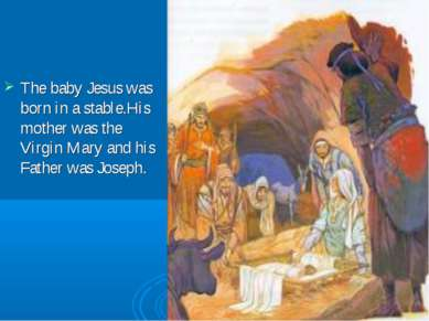 The baby Jesus was born in a stable.His mother was the Virgin Mary and his Fa...