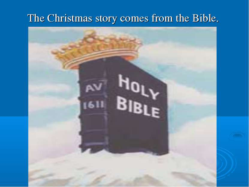 The Christmas story comes from the Bible.