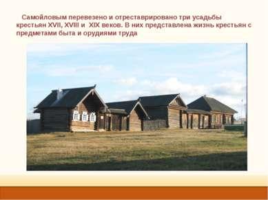 Самойловым перевезено и отреставрировано три усадьбы крестьян XVII, XVIII и X...