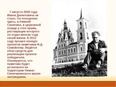 7 августа 2008 года Ивана Даниловича не стало. Он похоронен здесь, в Нижней С...