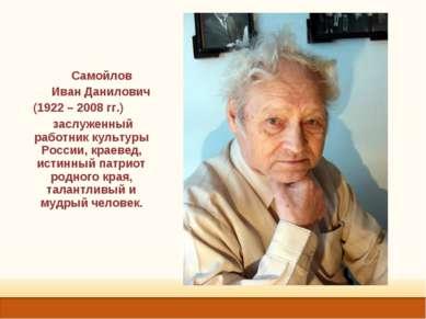 Самойлов Иван Данилович (1922 – 2008 гг.) заслуженный работник культуры Росси...