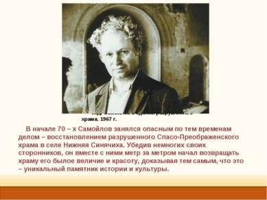 . И.Д. Самойлов в здании разрушенного храма. 1967 г. В начале 70 – х Самойлов...