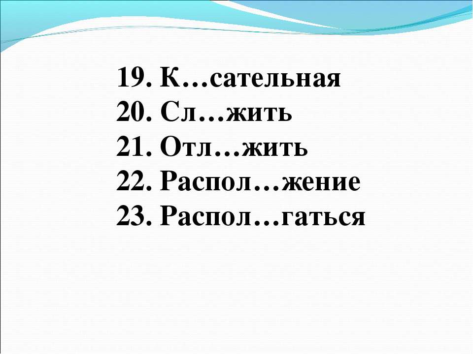 19. К…сательная 20. Сл…жить 21. Отл…жить 22. Распол…жение 23. Распол…гаться