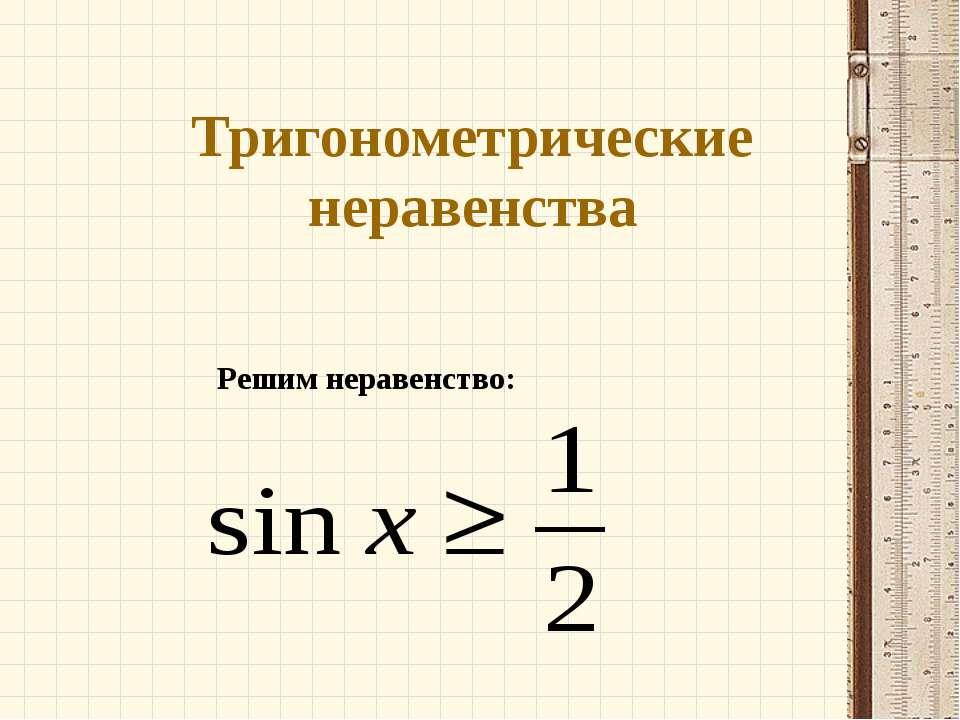 Тригонометрические неравенства Решим неравенство: