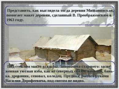 Представить, как выглядела тогда деревня Мишанинская, помогает макет деревни,...