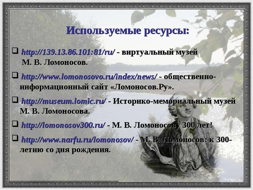 Используемые ресурсы: http://139.13.86.101:81/ru/ - виртуальный музей М. В. Л...