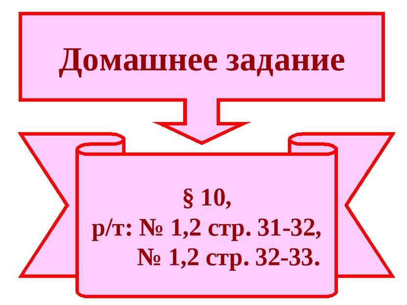§ 10, р/т: № 1,2 стр. 31-32, № 1,2 стр. 32-33. Домашнее задание
