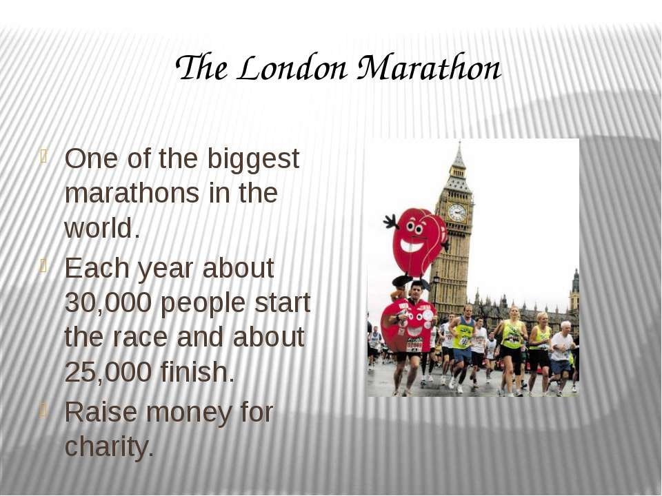 The London Marathon One of the biggest marathons in the world. Each year abou...