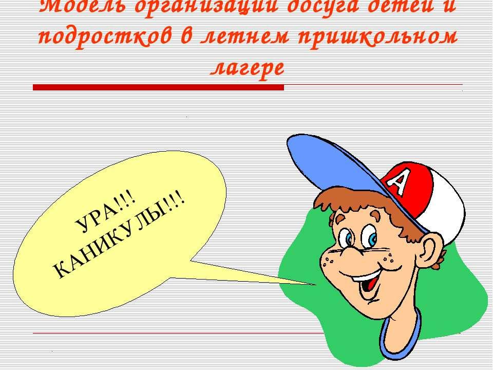 Модель организации досуга детей и подростков в летнем пришкольном лагере УРА!...