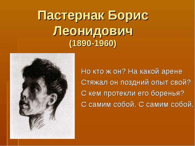 Пастернак Борис Леонидович (1890-1960) Но кто ж он? На какой арене Стяжал он ...