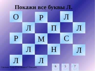 Покажи все буквы Л. Л Л Л Л Л Л Л Сколько букв Л ты нашел? Покажи. 6 5 7 О Р ...