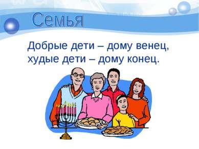 Добрые дети – дому венец, худые дети – дому конец.