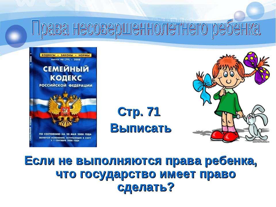 Стр. 71 Выписать Если не выполняются права ребенка, что государство имеет пра...