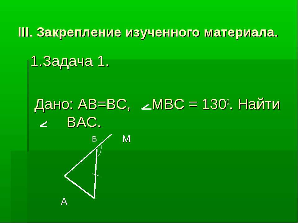 III. Закрепление изученного материала. 1.Задача 1. Дано: AB=BC, MBC = 1300. Н...