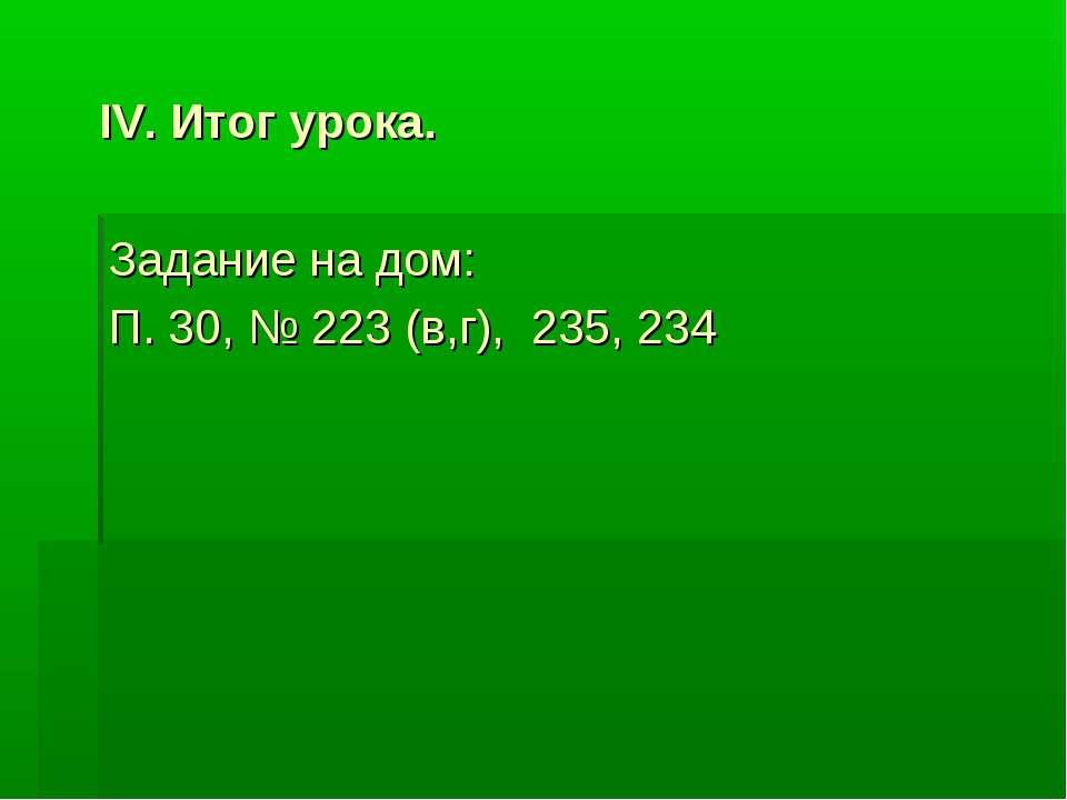 IV. Итог урока. Задание на дом: П. 30, № 223 (в,г), 235, 234