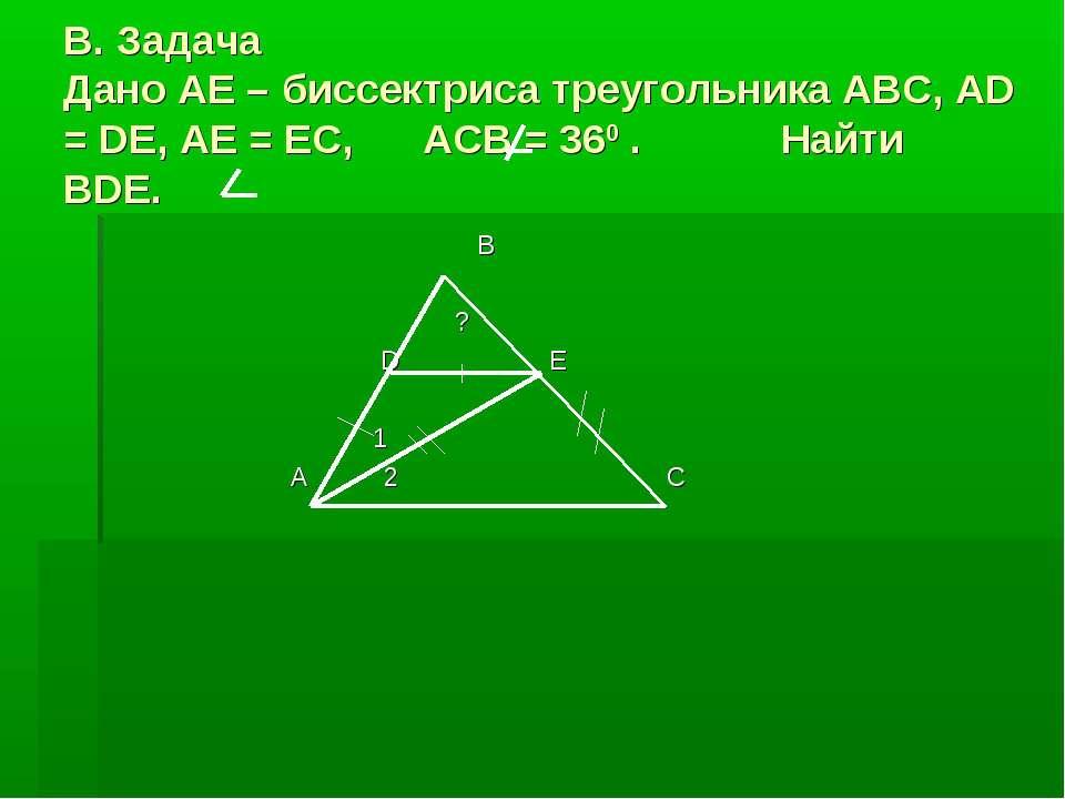 В. Задача Дано AE – биссектриса треугольника ABC, AD = DE, AE = EC, ACB = 360...