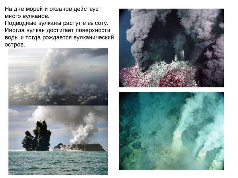 На дне морей и океанов действует много вулканов. Подводные вулканы растут в в...