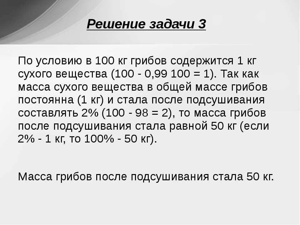 По условию в 100 кг грибов содержится 1 кг сухого вещества (100 - 0,99 100 = ...