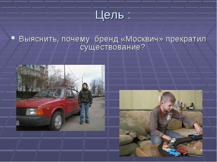 Цель : Выяснить, почему бренд «Москвич» прекратил существование?