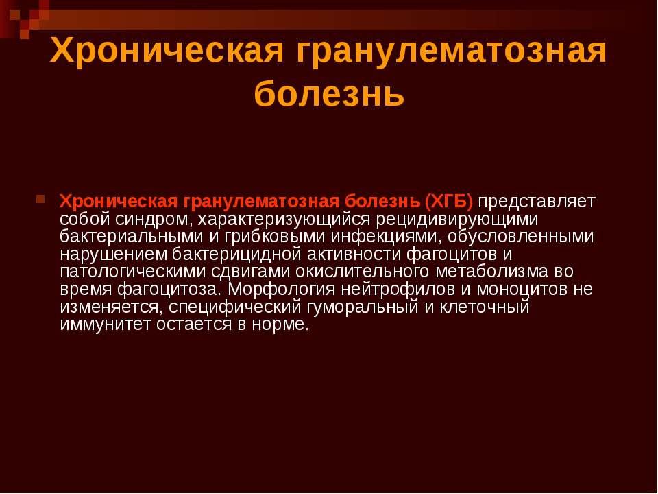 Хроническая гранулематозная болезнь Хроническая гранулематозная болезнь (ХГБ)...