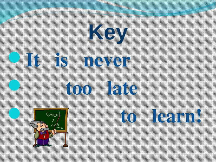 Key It is never too late to learn!