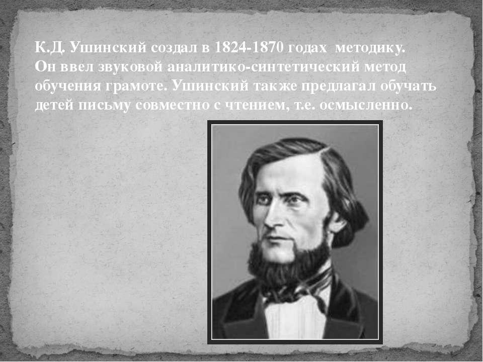 К.Д. Ушинский создал в 1824-1870 годах методику. Он ввел звуковой аналитико-с...