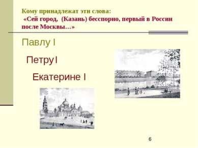 Кому принадлежат эти слова: «Сей город, (Казань) бесспорно, первый в России п...